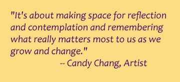 It's about making space for reflection and contemplation and remembering what really matters most to us as we grow and change. -- Candy Chang, Artist