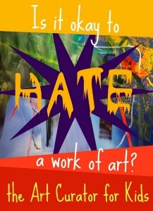The Art Curator for Kids - Is it Okay to Hate a Work of Art-300
