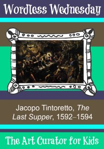 The Art Curator for Kids - Wordless Wednesday - Jacopo Tintoretto, The Last Supper, 1592–1594-300