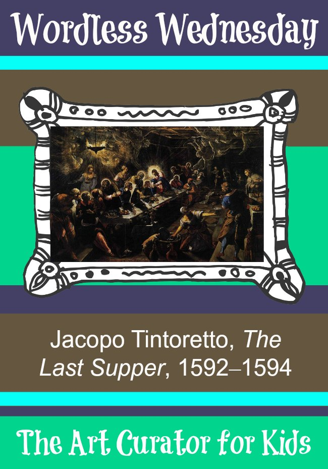 The Art Curator for Kids - Wordless Wednesday - Jacopo Tintoretto, The Last Supper, 1592–1594